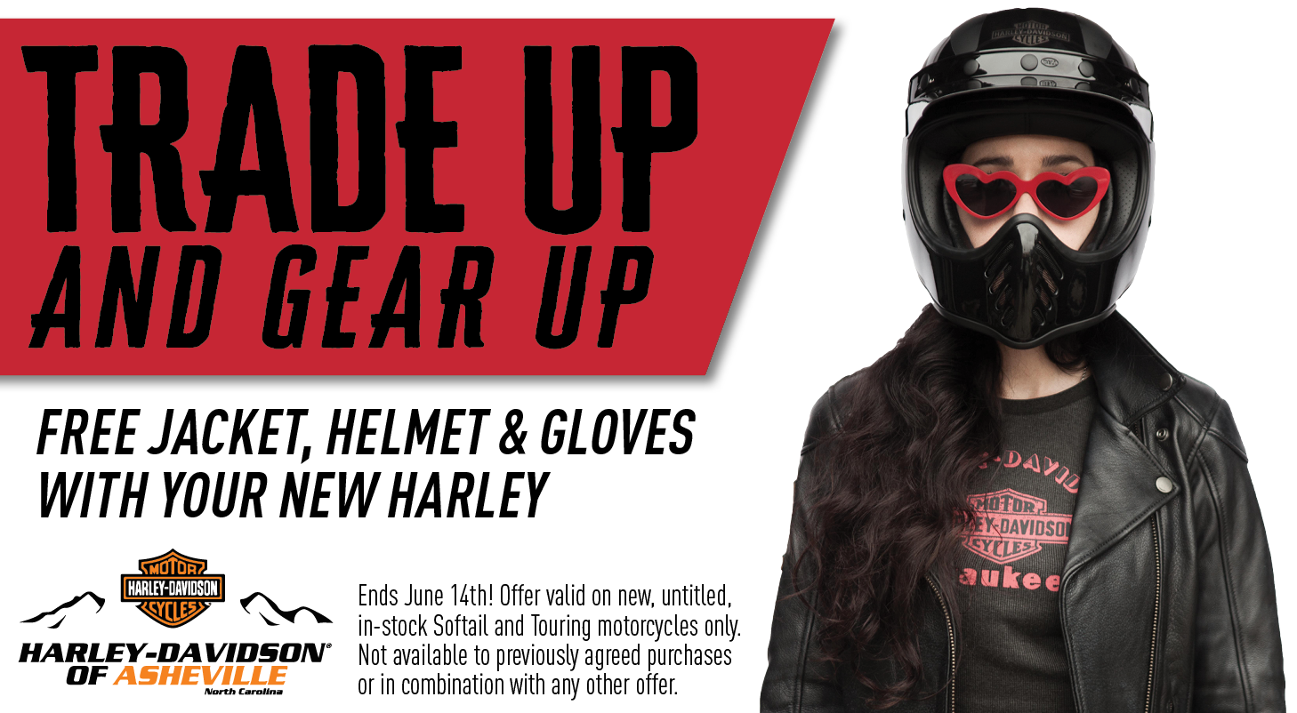 Trade Up and Gear up - free jacket, helmet & gloves with your new Harley only at H-D of Asheville!